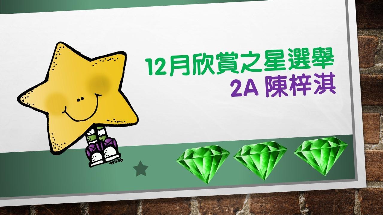 配合靈育組「天虹爸媽計劃」進行12月欣賞之星選舉,2A 陳梓淇獲選,在這幾個月來,她一直表現投入,勇敢嘗試,具領導才能及團體合作精神,值得一讚。